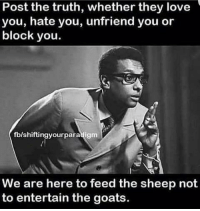 T-R-U-T-H 💯💯💯: Post the truth, whether they love  you, hate you, unfriend you or  block you.  fblshiftingyourparadigm  We are here to feed the sheep not  to entertain the goats T-R-U-T-H 💯💯💯