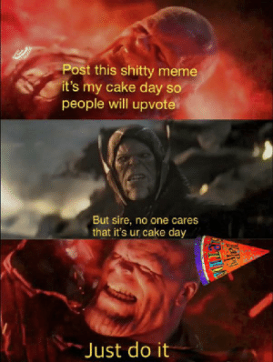 Is(it's)this(my)meme(cake)dead(day)yet?: Post this shitty meme  it's my cake day so  people will upvote  But sire, no one cares  that it's ur cake day  Just do it Is(it's)this(my)meme(cake)dead(day)yet?
