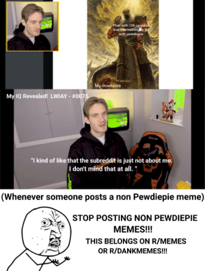 """Frustrating :/: Post with 10k upnvotes  that has nothing o do  with pewdiepie  My downvote  My IQ Revealed! LWIAY - #0075  CurCH  """"I kind of like that the subreddit is just not about me.  I don't mitao  that at all.  (Whenever someone posts a non Pewdiepie meme)  STOP POSTING NON PEWDIEPIE  MEMES!!!  THIS BELONGS ON R/MEMES  OR R/DANKMEMES!!! Frustrating :/"""