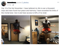 Blackpeopletwitter, Life, and True: posted 2 photos  22 hrs  Day 18 of No Nut November. I have bettered my life in over a thousand  ways and have found true peace and harmony i have exceeded the limits of  this mortal body i live in and have access to 69% of my brain <p>e m b r a c e t r a n q u i l i t y (via /r/BlackPeopleTwitter)</p>