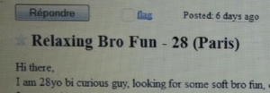 fellowteen:  neoncock:  soft bro fun    my aesthetic  : Posted: 6 days ago  Répondre  flag  Relaxing Bro Fun 28 (Paris)  Hi there,  I am 28yo bi curious guy, looking for some soft bro fun, fellowteen:  neoncock:  soft bro fun    my aesthetic