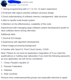 Discrimination is illegal except when it's these countries...: posted a job.  December 12 at 3:38 PM  1. Strong programming skill C++ or C#, >2 years' experience  2.Proficient with object-oriented software structure design  3.Good understanding of software memory management, data structure  4.Able to handle multi-thread system  5.Attention on the effectiveness, scalability of the code  Experienced with managing large software system development (prefer to  have software demo during interview)  Additional skills:  1.Good at GUI design  2.Experience with algorithm development  3.Have image-processing background  4.Familiar with OpenCV, Point Cloud Library, CUDA  Note: Please do not send an application (regardless of if you meet the  qualifications or holding dual nationality) if you hold the following passports,  as your application we will not be considered:  1 - China, People's republic of  2 - Russian Federation  3 - Pakistan  4 - Arab countries  Persons from underrepresented groups are especially welcome to apply Discrimination is illegal except when it's these countries...