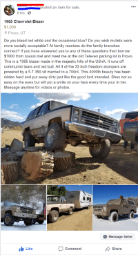 Family, Funny, and Red Bull: posted an item for sale.  6 hrs  1985 Chevrolet Blazer  $1,000  Provo, UT  Do you bleed red white and the occasional blue? Do you wish mullets were  more socially acceptable? At family reunions do the family branches  connect? If you have answered yes to any of these questions then borrow  $1000 from cousin mel and meet me at the old 7eleven parking lot in Provo  This is a 1985 blazer made in the majestic hills of the USnA. It runs off  communist tears and red bull. All 4 of the 33 inch freedom stompers are  powered by a 5.7 350 v8 married to a 700r4. This 4000lb beauty has been  ridden hard and put away dirty just like the good lord intended. Shes not so  easy on the eyes but will put a smile on your face every time your in her.  Message anytime for videos or photos.  Message Seller  Like  comment  Share