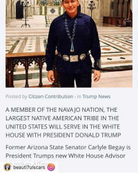 """This post was reposted using @the.instasave.app theinstasaveapp ・・・ """"Donald Trump is evil and all that 😏 but he's the first in a very long time to execute relations with Native Americans with respect."""": Posted by Citizen Contribution in Trump News  A MEMBER OF THE NAVAJO NATION, THE  LARGEST NATIVE AMERICAN TRIBE IN THE  UNITED STATES WILL SERVE IN THE WHITE  HOUSE WITH PRESIDENT DONALD TRUMP  Former Arizona State Senator Carlyle Begay is  President Trumps new White House Advisor  Indian Affair  beauti7ulscars This post was reposted using @the.instasave.app theinstasaveapp ・・・ """"Donald Trump is evil and all that 😏 but he's the first in a very long time to execute relations with Native Americans with respect."""""""