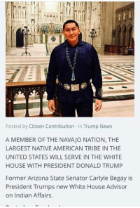 Thanks to President Trump an Actual Native American is now House Advisor on Indian Affairs. Congratulations  to Navajo Nation and Former AZ Senator Carlyle Begay!: Posted by Citizen Contribution  n Trump News  A MEMBER OF THE NAVAJO NATION, THE  LARGEST NATIVE AMERICAN TRIBE IN THE  UNITED STATES WILL SERVE IN THE WHITE  HOUSE WITH PRESIDENT DONALD TRUMP  Former Arizona State Senator Carlyle Begay is  President Trumps new White House Advisor  on Indian Affairs. Thanks to President Trump an Actual Native American is now House Advisor on Indian Affairs. Congratulations  to Navajo Nation and Former AZ Senator Carlyle Begay!