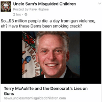 "Bill Clinton, cnn.com, and Crazy: Posted by Faye Higbee  2 hrs.  So...93 million people die a day from gun violence,  eh? Have these Dems been smoking crack?  Terry McAuliffe and the Democrat's Lies on  Guns  news.unclesamsmisguidedchildren.com 🇺🇸 @mario_gsxr600 Terry McAuliffe is the 72nd Governor of Virginia. He is a Democrat. He was chairman of the Democratic National Committee from 2001 to 2005, was co-chairman of President Bill Clinton's 1996 re-election campaign, and was chairman of Hillary Clinton's 2008 presidential campaign. On May 23, 2016 it was reported that McAuliffe was being probed by the FBI ""over whether donations to his gubernatorial campaign violated the law."" One example cited was a donation of $120,000 from Chinese businessman Wang Wenliang. According to CNN, Wang's status as a legal permanent resident of the United States could make the donation legal under U.S. election law. IF we believe CNN. On January 31, 2017, McAuliffe appeared with Attorney General Mark Herring to announce that Virginia was joining the lawsuit Aziz vs. Trump, challenging President Donald Trump's immigration executive order. McAuliffe is a hunter and owns a rifle and shotgun. But obviously has no study of firearms, because he made the claim that ""93 million Americans die daily from gun violence."" Come on…would there be any Americans left if that were true? So before you go crazy thinking, 'oh this is horrible,' here are the REAL FACTS: Data from the U.S. says that on average there are nearly 12,000 gun homicides a year in the (CDC) show that on an average day, 93 Americans are killed with guns. Yes you read that right 93 a day. Not ""93 million a day"" as the Governor claimed live on National television. Of the 169,395 firearm deaths in the US from 2011 to 2015, (the most recent years of data available), 105,183 (or 62 percent) were suicides. To calculate this total, most rely on CDC data regarding fatal injuries. Listen to me when I say that the snowflakes are melting and are showing their true colors. Continue Reading: https:-news.unclesamsmisguidedchildren.com-terry-mcauliffe-democrats-lies-on-guns- 🇺🇸 MisguidedLife usmc USMCNation igmilitia 2A secondamendment 2ndamendment molonlabe donaldtrump Conservative Republican pewpew proudamerican tactical gunchannels guncontrol maga shooting guns trump semperfi backtheblue nra Alexandria Virginia"