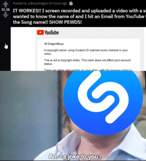 Music, youtube.com, and Affect: Posted by u/BoyoDragon 19 hours ago  S  32.k IT WORKES!! I screen recorded and uploaded a video with as  wanted to know the name of and I hit an Email from YouTubet  the Song name!! SHOW PEWDS!  YouTube  Hi DragonBoyo,  A copyright owner using Content ID claimed some material in your  video.  This is not a copyright strike. This claim does not affect your account  status.  Amiajoke to you? using copystrike claims to find music>>>>>>>>