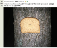 "Google, Reddit, and Wtf: Posted by u/despotl Creator 1 year ago  Shitpost- Despoti is an retard Art. If you upvote this it will appear on Google  when you search ""Art.""  36.1k You're probably wondering why 'bread stapled to trees is a thing.' The truth is, we don't know either. #BreadStapledToTrees #Reddit #Stupid #WTF"