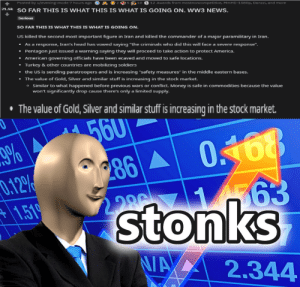 """s t o n k s: Posted by u/evening-mode 7 hours ago O  2 2  5 10 S 12 Awards from mostnoncompetitive, MMHD-1080p, Danzzi, and more  21.5k  SO FAR THIS IS WHAT THIS IS WHAT IS GOING ON. WW3 NEWS.  Serious  SO FAR THIS IS WHAT THIS IS WHAT IS GOING ON.  US killed the second most important figure in Iran and killed the commander of a major paramilitary in Iran.  • As a response, Iran's head has vowed saying """"the criminals who did this will face a severe response"""".  • Pentagon just issued a warning saying they will proceed to take action to protect America.  • American governing officials have been ecaved and moved to safe locations.  • Turkey & other countries are mobilizing soldiers  • the US is sending paratroopers and is increasing """"safety measures"""" in the middle eastern bases.  The value of Gold, Silver and similar stuff is increasing in the stock market.  o Similar to what happened before previous wars or conflict. Money is safe in commodities because the value  won't significantly drop cause there's only a limited supply.  • The value of Gold, Silver and similar stuff is increasing in the stock market.  56U  9%  0.168  286 A  286  0.12%  +1.519  stonks  2.286  N/A  2.344 s t o n k s"""