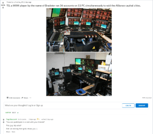 "Friends, Shit, and Wow: Posted by u/Journey951 2 days ago  64 9k TIL a WOW player by the name of Bradster ran 36 accounts on 11 PC simultaneously to raid the Alliance capital cities.  3.9k CommentsShare  9096 Upvoted  What are your thoughts? Log in or Sign up  LOG IN  SIGN UP  SORT BY BEST-  TragicRaccoono 16.1k points-2 days ago  1-edited 2 days ago  ""You can participate in a raid with your friends""  This guy: My what?  Edit: oh shit my first gold, thank you :)  Share Save"