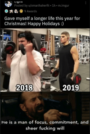 Good for him!!!: Posted by u/omarthaherfit 1h • m.imgur  2 & & 9 Awards  Gave myself a longer life this year for  Christmas! Happy Holidays :)  ComarThaherFit  2018  2019  He is a man of focus, commitment, and  sheer fucking will Good for him!!!