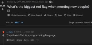 Red flag..: Posted by u/PM_ME_YOUR-ANKLE 2 days ago S2  56.6k What's the biggest red flag when meeting new people?  Save Hide  17.4k Comments  Give Award  Share  Report  SORT BY BEST  Single comment thread. Vi  2 days ago  s_meh 8points  They think HTML is a programming language  Reply Share Save Edit Red flag..