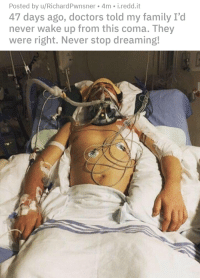 Family, Never, and Irl: Posted by u/RichardPwnsner 4m i.redd.it  47 days ago, doctors told my family I'd  never wake up from this coma. They  were right. Never stop dreaming!  10 ""