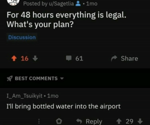 .: Posted by u/Sagetlia1mo  For 48 hours everything is legal.  What's your plan?  Discussion  16  Share  61  BEST COMMENTS  I_Am_Tsuikyit 1mo  I'll bring bottled water into the airport  29  Reply .