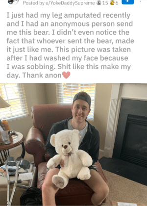 Shit, Taken, and Anonymous: Posted  by  u/YokeDaddySupreme  156  I just had my leg amputated recently  and I had an anonymous person send  me this bear. I didn't even notice the  fact that whoever sent the bear, made  it just like me. This picture was taken  after I had washed my face because  I was sobbing. Shit like this make my  day. Thank anon This made me smile so hard. Good people still exist in this world.