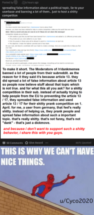 """Dank, Funny, and Prank: Posted by6 hours ag  spreading false information about a political topic, lie to your  userbase and banning a lot of them.. just to host a shitty  competiton  To make it short. The Moderators of Iridankmemes  banned a lot of people from their subreddit. as the  reason for it they said it's because article 13. they  did spread a lot of false information about article 13  so people now believe stuff about that topic which  is not true. and for what this all you ask? for a shitty  competition in their sub. instead of actually trying to  help people from the EU to preventing the article 13  17, they spreaded faise information and used  article 13 /17 for their shitty prank competition on 1  April. for me, a user from germany, that feel's really  shitty. instead of helping us, they prank people and  spread false information about such a important  topic. that's really shitty. that's not funny, that's not  """"dank""""-that's just a dickmove.  and because i don't want to support such a shitty  behavior, i share this with you guys  50 Comments  Give Award  66% upvoted  THIS IS WHY WE CAN'T HAVE  NICE THINGS  u/Cyco2020 *Sigh*"""