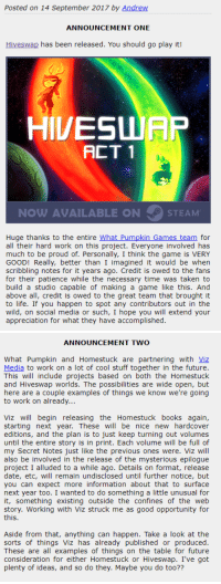 "Books, Fucking, and Future: Posted on 14 September 2017 by Andrew  ANNOUNCEMENT ONE  Hiveswap has been released. You should go play it!  HIVESUIAR  ㄈㄒㄧ  NOW AVAILABLE ON  STEAM  Huge thanks to the entire What Pumpkin_Games team for  all their hard work on this project. Everyone involved has  much to be proud of. Personally, I think the game is VERY  GOOD! Really, better than I imagined it would be when  scribbling notes for it years ago. Credit is owed to the fans  for their patience while the necessary time was taken to  build a studio capable of making a game like this. And  above all, credit is owed to the great team that brought it  to life. If you happen to spot any contributors out in the  wild, on social media or such, I hope you will extend your  appreciation for what they have accomplished.   ANNOUNCEMENT TWO  What Pumpkin and Homestuck are partnering with Viz  Media to work on a lot of cool stuff together in the future  This will include projects based on both the Homestuck  and Hiveswap worlds. The possibilities are wide open, but  here are a couple examples of things we know we're going  to work on already  Viz will begin releasing the Homestuck books again  starting next year. These will be nice new hardcover  editions, and the plan is to just keep turning out volumes  until the entire story is in print. Each volume will be full of  my Secret Notes just like the previous ones were. Viz will  also be involved in the release of the mysterious epilogue  project I alluded to a while ago. Details on format, release  date, etc, will remain undisclosed until further notice, but  you can expect more information about that to surface  next year too. I wanted to do something a little unusual for  it, something existing outside the confines of the web  story. Working with Viz struck me as good opportunity for  this  Aside from that, anything can happen. Take a look at the  sorts of things Viz has already published or produced  These are all examples of things on the table for future  consideration for either Homestuck or Hiveswap. I've got  plenty of ideas, and so do they. Maybe you do too?? terezis:  there's a new post up on mspa!! there is a lot here to unpack butRERELEASING THE HOMESTUCK BOOKS!!VIZ IS SOMEHOW GOING TO BE INVOLVED IN THE EPILOGUE???""SOMETHING EXISTING OUTSIDE THE CONFINES OF A WEB STORY"" this just in homestucks going to be fucking real in 2018. you're welcome"
