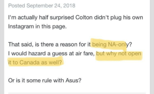 America, Facepalm, and Instagram: Posted September 24, 2018  I'm actually half surprised Colton didn't plug his own  Instagram in this page.  That said, is there a reason for it being NA-only?  I would hazard a guess at air fare, but why not open  it to Canada as well?  Or is it some rule with Asus? Canada is part of North America... (from ROG Rig Reboot 2018 announcement, first comment there)