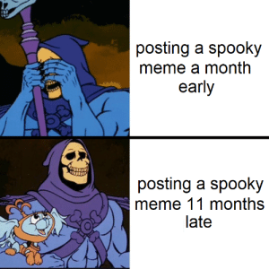 Meme, Spooky, and Never: posting a spooky  meme a month  early  posting a spooky  meme 11 months  late Better late than never