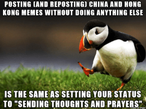 "China/Hong Kong: POSTING (AND REPOSTING) CHINA AND HONG  KONG MEMES WITHOUT DOING ANYTHING ELSE  IS THE SAME AS SETTING YOUR STATUS  TO ""SENDING THOUGHTS AND PRAYERS""  de on imgur China/Hong Kong"