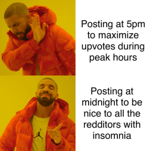 Some of us can't sleep: Posting at 5pm  to maximize  upvotes during  peak hours  Posting at  midnight to be  nice to all the  redditors with  insomnia Some of us can't sleep
