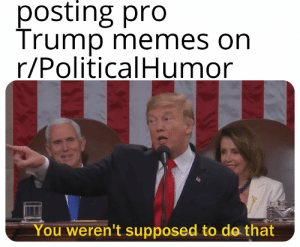 🤔: posting pro  Trump memes on  r/PoliticalHumor  You weren't supposed to do that 🤔