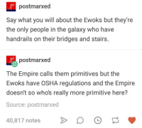 Empire, Humans of Tumblr, and Osha: postmarxed  Say what you will about the Ewoks but they're  the only people in the galaxy who have  handrails on their bridges and stairs  postmarxed  The Empire calls them primitives but the  Ewoks have OSHA regulations and the Empire  doesn't so whos really more primitive here?  Source: postmarxe  40,817 notes D