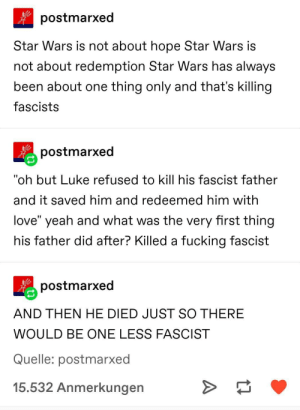 "what star wars is truly about ❤️: postmarxed  Star Wars is not about hope Star Wars is  not about redemption Star Wars has always  been about one thing only and that's killing  fascists  postmarxed  ""oh but Luke refused to kill his fascist father  and it saved him and redeemed him with  love"" yeah and what was the very first thing  his father did after? Killed a fucking fascist  postmarxed  AND THEN HE DIED JUST SO THERE  WOULD BE ONE LESS FASCIST  Quelle: postmarxed  15.532 Anmerkungen what star wars is truly about ❤️"