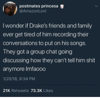 """Blackpeopletwitter, Family, and Friends: postmates princesa  @AmazonLoni  I wonder if Drake's friends and family  ever get tired of him recording their  conversations to put on his songs.  They got a group chat going  discussing how they can't tell him shit  anymore Imfaooo  1/20/18, 9:34 PM  21K Retweets 73.3K Likes <p>""""Hello? Yeah I just walked in"""" (via /r/BlackPeopleTwitter)</p>"""