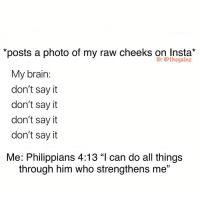 "Hoe, Memes, and Say It: ""posts a photo of my raw cneeks on Insta""  IG: thegainz  My brain  don't sayit  don't say it  don't say it  don't sayit  Me: Philippians 4:13 ""l can do all things  through him who strengthens me"" Religious hoe"