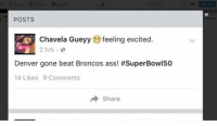 I don't want to live on this planet anymore.: POSTS  Chavela Gueyy  feeling excited  2 hrs  Denver gone beat Broncos ass! #SuperBowl50  14 Likes 9 Comments  A Share  X I don't want to live on this planet anymore.