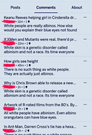 80s, Chris Brown, and Cinderella : Posts  Comments  About  Keanu Reeves helping girl in Cinderella dr.  11m 11  White people are really albinos. How else  would you explain their blue eyes not found  en and Mutants were real, there'd pr.  .22m 14  White skin is a genetic disorder called  albinism and not a race. Its time everyone  How girls see height  There is no such thing as white people.  hey are actually just albinos.  Why is Chris Brown able to release a new  White skin is a genetic disorder called  1h 14  albinism and not a race. Its time everyone  Artwork of R-rated films from the 80's. By  All white people have albinism. Even albino  2h 11  orangutans can have blue eyes.  In Ant-Man, Darren Cross's tie has a hexa  2h -24 All white people are albino