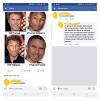 Gif, Pharrell, and The Worst: Posts  Comments  I'm uncomfortable.  49m Like Reply  Its going to be ok take deep breath  this is my mantra it helps be still be  still.be still and know be still and  know I am. Be still and know I am Good  even if u don't believe it helps remain  calm what's the worst thing that can.  Happen what's the best thing that can  happen  8m Like Reply  Will Ferrell  Pharrell Williams  Will Williams  Pharrell Ferrell  t Like Comment Share  Be the first to like this  I'm uncomfortable.  Write a comment...  O  IWrite a reply..  GIF  K- My Gram was very concerned...
