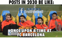 Barcelona, Be Like, and Memes: POSTS IN 2030 BE LIKE:  R E A L  f ITHEINFINITE  FOOTBAL  ONCE UPON A TIME AT  FC BARCELONA True 😂