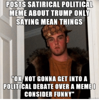 """If you don't want to (read: can't) debate politics, then don't post about politics.: POSTS SATIRICAL POLITICAL  MEME ABOUT TRUMP  ONLY  SAYING MEAN THINGS  NOT GONNA GET INTO A  POLITICAL DEBATE OVER A MEMEO  CONSIDER FUNNY"""" If you don't want to (read: can't) debate politics, then don't post about politics."""