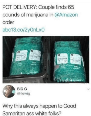 Amazon, Ass, and Dank: POT DELIVERY: Couple finds 65  pounds of marijuana in @Amazon  order  abc13.co/2yOnLxo  9  selior  senar  empli  BİG G  @llewig  Why this always happen to Good  Samaritan ass white folks? Homie spitting facts. by TheMyth007 MORE MEMES