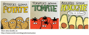Omg, School, and Tumblr: POTAICES GONNA TOMATOES GONNA AVOCADOS GONNA  POTATETEADOCATE  Stay in School  More daily doodles at:  https://www.tumblr.com/blog/johnmarksutton omg-images:  Potate [OC]