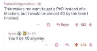 Masters, Time, and Phd: PotatoWedgeAntilles 2h  This makes me want to get a PhD instead of a  Masters, but I would be almost 40 by the time l  finished.  Reply 612  vijeze S 3.2h  You'll be 40 anyway.  13k might as well
