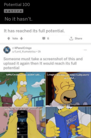 Double the Pontential again!: Potential 100  satire  No it hasn't.  It has reached its full potential.  + Vote +  Î Share  t/4PanelCringe  u/Lord Kumatetsu 1h  Someone must take a screenshot of this and  upload it again then It would reach its full  potential  WHed IM OROTIAG REDDIT AD.  ISTARTLAUE At some Fuddy posSTS  TREALIZE THAT IMO TIAPaneiCringe  PG  AM  DICARBLED? Double the Pontential again!