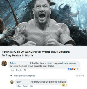 omg-humor:Sometimes, you gotta read your comment first.: Potential God Of War Director Wants Dave Bautista  To Play Kratos In Movie  Adam  my arse then see Dave Bautista play Kratos  Like Reply -7h  l'd rather take a dick in my mouth and one up  154  View previous replies  10 of 44  Gary  The importance of grammar hahaha  Like Reply 5h omg-humor:Sometimes, you gotta read your comment first.