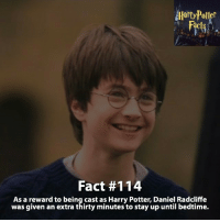 Daniel Radcliffe, Dumbledore, and Gryffindor: Potter  Fact #114  As a reward to being cast as Harry Potter, Daniel Radcliffe  was given an extra thirty minutes to stay up until bedtime. Awwww! What's your bedtime? - harrypotter harrypotterworld harrypotterfandom harrypotterforever harrypotterandthecursedchild jkrowling dumbledore quidditch snape severussnape hogwarts gryffindor slytherin hufflepuff ravenclaw hagrid dobby ronweasley emmawatson danielradcliffe voldemort tomfelton dracomalfoy siriusblack robinwilliams hagrid