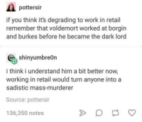 Retail: pottersir  if you think it's degrading to work in retail  remember that voldemort worked at borgin  and burkes before he became the dark lord  shinyumbreOn  i think i understand him a bit better now,  working in retail would turn anyone intoa  sadistic mass-murderer  Source: pottersir  136,350 notes