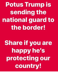 Happy, Trump, and National Guard: Potus Trump is  sending the  national guard to  the border!  Share if you are  happy he's  protecting our  country! .