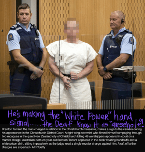 Brenton: POUCE  CE  POLICE  Hes making the 'white PoueR hand  Signd the De  I/  Brenton Tarrant, the man charged in relation to the Christchurch massacre, makes a sign to the camèra during  his appearance in the Christchurch District Court. A right-wing extremist who filmed himself rampaging through  two mosques in the quiet New Zealand city of Christchurch killing 49 worshippers appeared in court on a  murder charge. Australian-born 28-year-old Brenton Tarrant appeared in the dock wearing handcuffs and a  white prison shirt, sitting impassively as the judge read a single murder charge against him. A raft of further  charges are expected - AFP/Getty