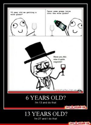 13 Years Old?http://omg-humor.tumblr.com: *pour some grape juice  into the wine glass*  *6 year old me getting a  wine glass*  Hmm yes, this  wine is quite  exquisite!  racestache.com.  6 YEARS OLD?  I'm 13 and do that  TASTE OF AWESOME.COM  13 YEARS OLD?  I'm 27 and I do that  TASTE OF AWESOME.COM 13 Years Old?http://omg-humor.tumblr.com