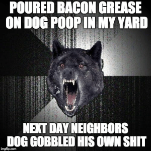 Poop, Shit, and Grease: POURED BACON GREASE  ON DOG POOP IN MY YARD  NEXT DAY NEIGHBORS  DOG GOBBLED HIS OWN SHIT Neighbor never let his dog poop in my yard again.