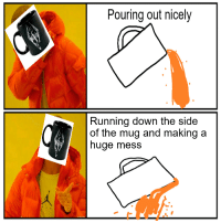 Irl, Running, and Me IRL: Pouring out nicely  Running down the side  of the mug and making a  huge mess me_irl