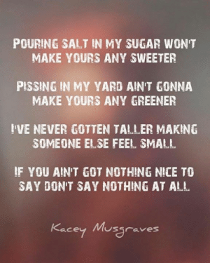 Bamaprincess: POURING SALT IN MY SUGAR WON'T  MAKE YOURS ANY SWEETER  PISSING IN MY YARD AIN'T GONNA  MAKE YOURS ANY GREENER  I'VE NEVER GOTTEN TALLER MAKING  SOMEONE ELSE FEEL SMALL  F YOU AIN'T GOT NOTHING NICE TO  SAY DON'T SAY NOTHING AT ALL  Kacey M graves Bamaprincess