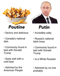 "Motion to make Russia more Canadian 🇨🇦 All in favor say, ""I"" (this was was inspired by @funnieronline, you should follow him and you should follow me, @sean_speezy because in soviet Russia, meme laugh at YOU) • • • seanspeezy russia canada canadian putin poutine russian vladimirputin vs compare: Poutine  Putin  . Savory and delicious. Incredibly salty  Incredibly salty  Canada's national  dish  . Russia's national  bitch Imoa  . Commonlv found in  bed with Donald  Trump  . Commonly found in  bed with Donald  Trump  . Goes well with a  cold beer  Is a White Russian  Admired by the  American People  Admired by no one  probably Motion to make Russia more Canadian 🇨🇦 All in favor say, ""I"" (this was was inspired by @funnieronline, you should follow him and you should follow me, @sean_speezy because in soviet Russia, meme laugh at YOU) • • • seanspeezy russia canada canadian putin poutine russian vladimirputin vs compare"