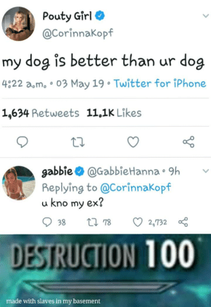 I gOt SlAvEs In mY BaSemEnT: Pouty Girl  @Corinnakopf  my dog is better than ur dog  4822 amo 03 May 19 Twitter for iPhone  1,634 Retweets 11,1K Likes  o D  gabbie @GabbieHanna. 9h  Replying to @CorinnaKopf  u kno my ex?  938 tl 78 O2,732  DESTRUCTION 100  made with slaves in my basement I gOt SlAvEs In mY BaSemEnT
